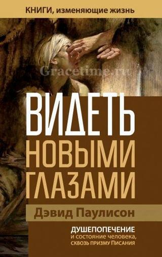 «Видеть новыми глазами. Душепопечение и состояние человека через призму Писания» Дэвид Паулиссон