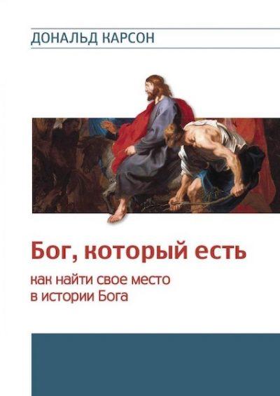 «Бог, который есть. Как найти свое место в истории Бога» Дональд Карсон
